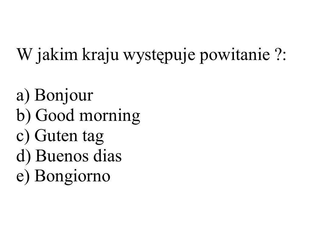 W jakim kraju występuje powitanie ?: a) Bonjour b) Good morning c) Guten tag d) Buenos dias e) Bongiorno