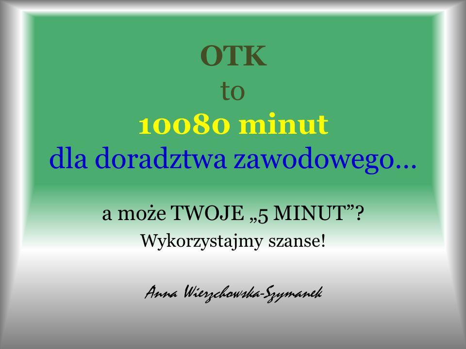 """OTK to 10080 minut dla doradztwa zawodowego… a może TWOJE """"5 MINUT""""? Wykorzystajmy szanse! Anna Wierzchowska-Szymanek"""