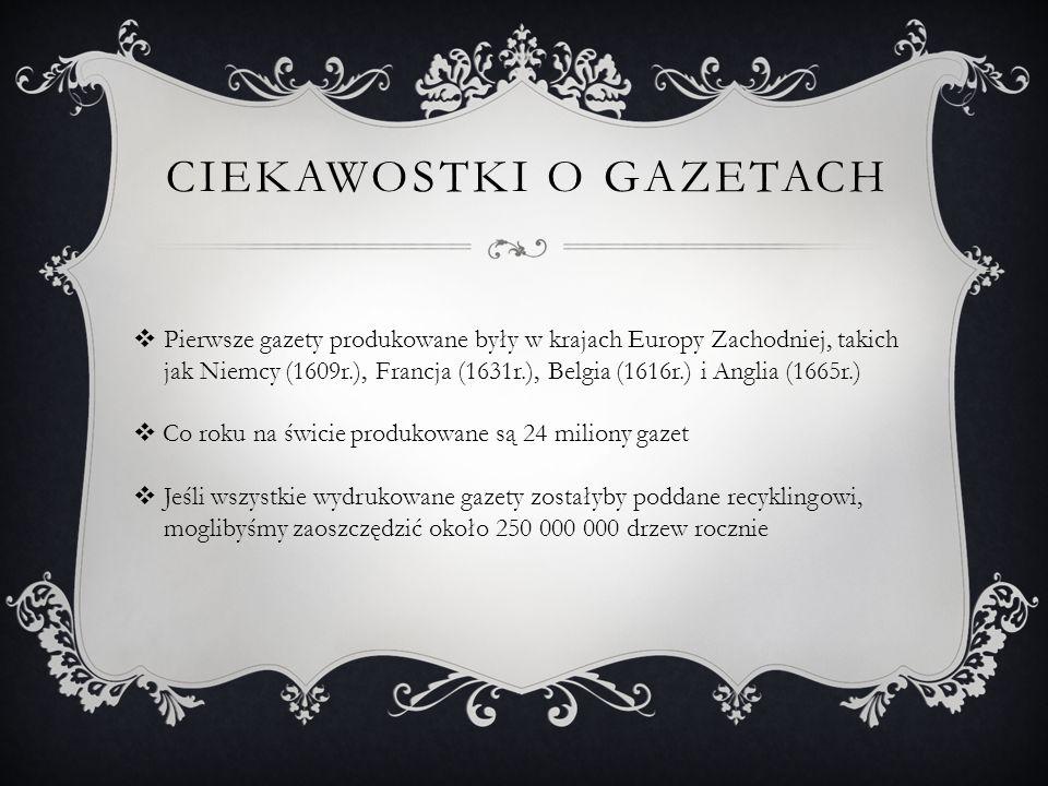  Pierwsze gazety produkowane były w krajach Europy Zachodniej, takich jak Niemcy (1609r.), Francja (1631r.), Belgia (1616r.) i Anglia (1665r.)  Co roku na świcie produkowane są 24 miliony gazet  Jeśli wszystkie wydrukowane gazety zostałyby poddane recyklingowi, moglibyśmy zaoszczędzić około 250 000 000 drzew rocznie CIEKAWOSTKI O GAZETACH