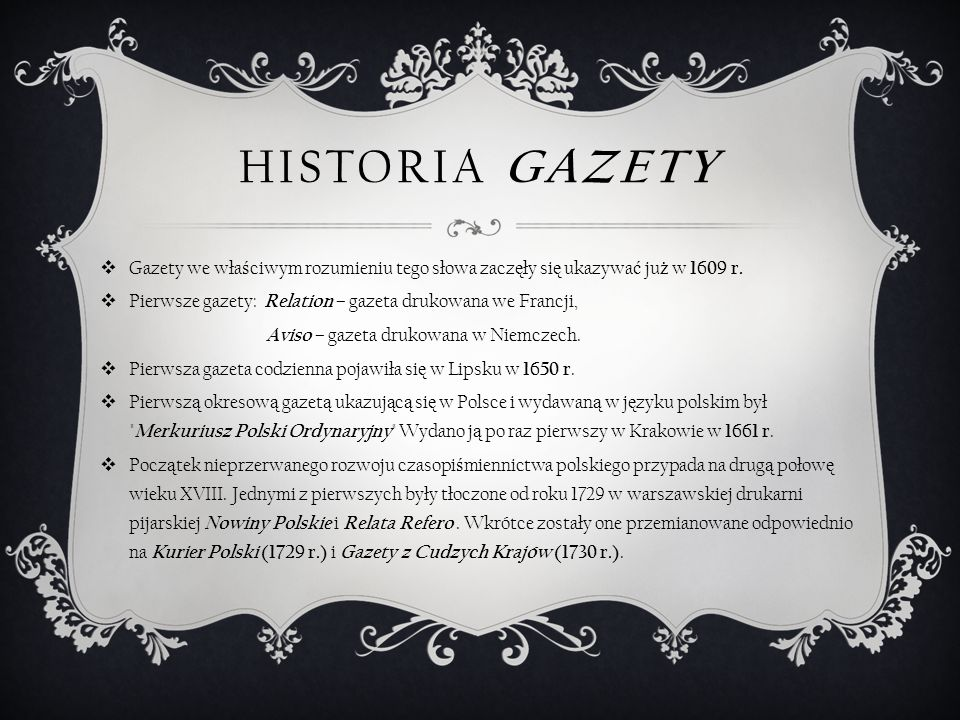 PIERWSZA POLSKA GAZETA Merkuriusz Polski Ordynaryjny Merkuriusz Polski dzieje wszystkiego świata w sobie zamykający dla informacji pospolitej – najstarsza, polska, periodyczna gazeta, drukowana szwabachą, wydana po raz pierwszy w Krakowie 3 stycznia 1661 r.