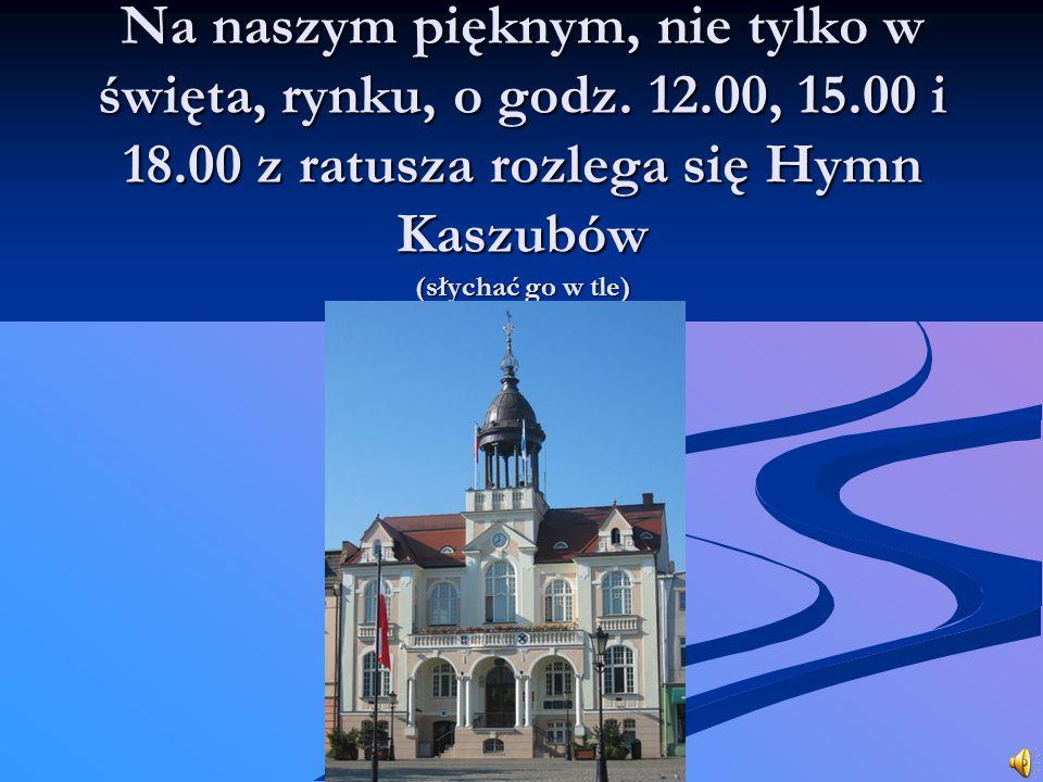 Na naszym pięknym, nie tylko w święta, rynku, o godz. 12.00, 15.00 i 18.00 z ratusza rozlega się Hymn Kaszubów (słychać go w tle)