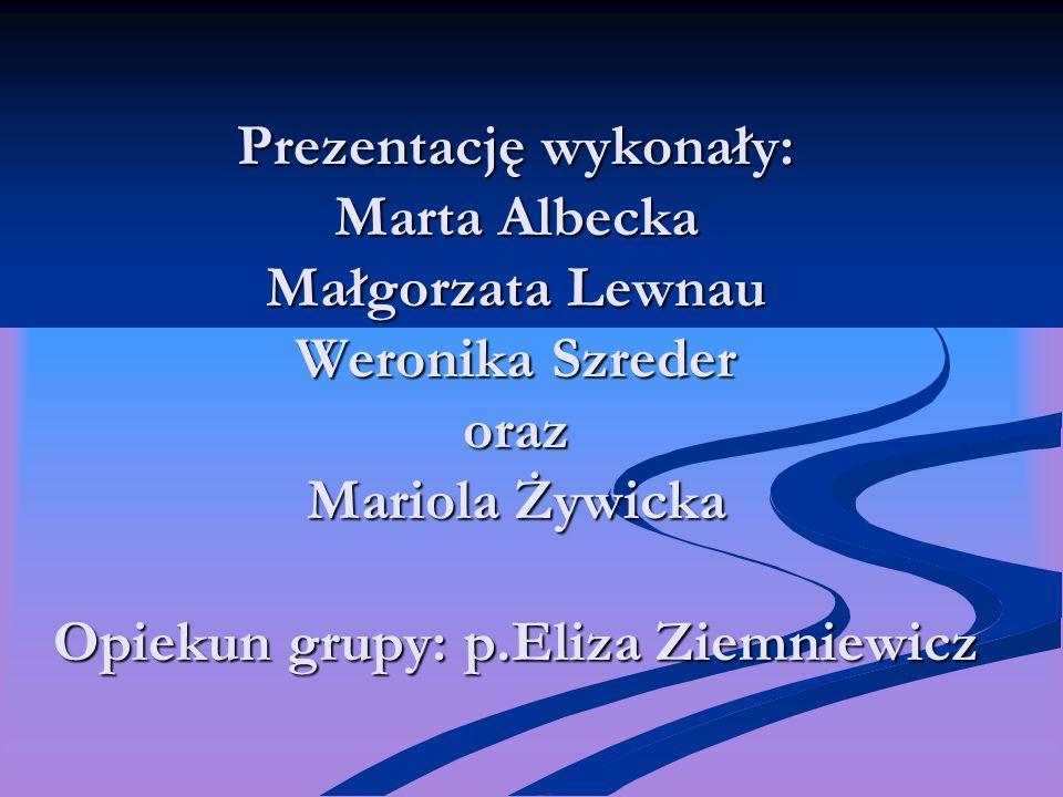Prezentację wykonały: Marta Albecka Małgorzata Lewnau Weronika Szreder oraz Mariola Żywicka Opiekun grupy: p.Eliza Ziemniewicz