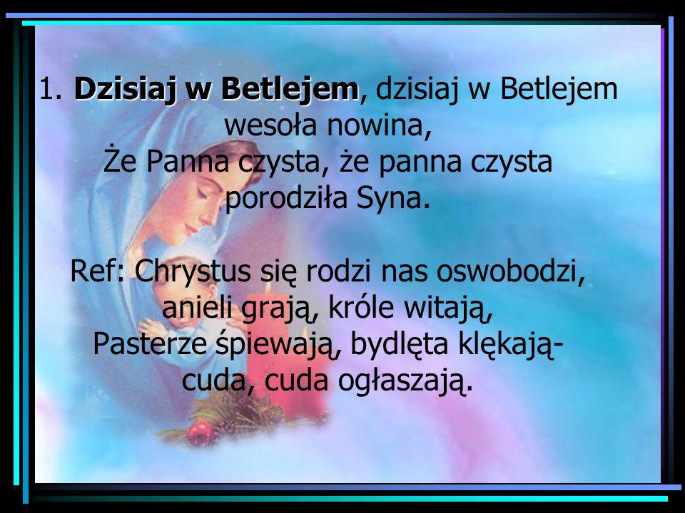 Dzisiaj w Betlejem 1. Dzisiaj w Betlejem, dzisiaj w Betlejem wesoła nowina, Że Panna czysta, że panna czysta porodziła Syna. Ref: Chrystus się rodzi n