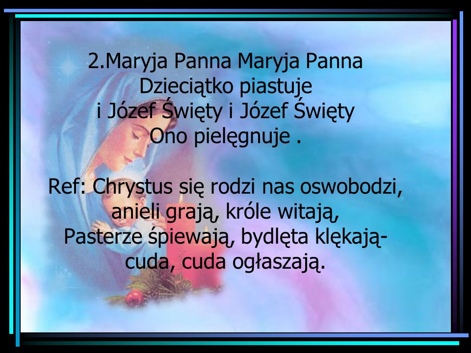 2.Maryja Panna Maryja Panna Dzieciątko piastuje i Józef Święty i Józef Święty Ono pielęgnuje. Ref: Chrystus się rodzi nas oswobodzi, anieli grają, kró