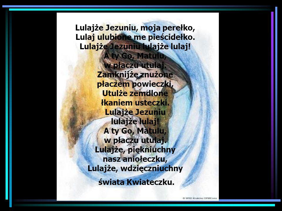 Lulajże Jezuniu, Lulajże Jezuniu, moja perełko, Lulaj ulubione me pieścidełko. Lulajże Jezuniu lulajże lulaj! A ty Go, Matulu, w płaczu utulaj. Zamkni