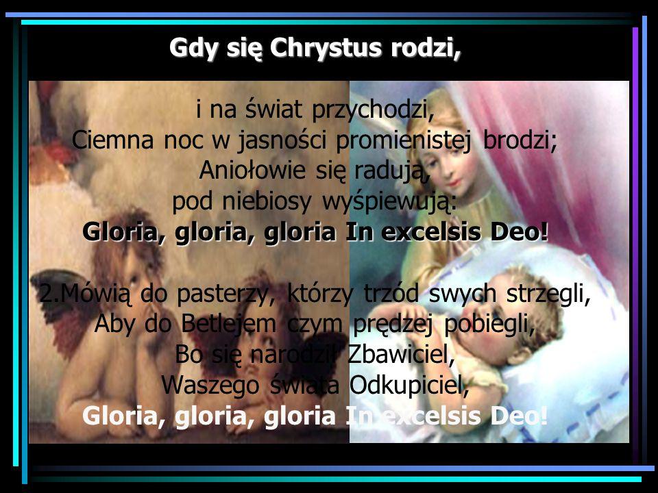 Gdy się Chrystus rodzi, Gloria, gloria, gloria In excelsis Deo! Gdy się Chrystus rodzi, i na świat przychodzi, Ciemna noc w jasności promienistej brod