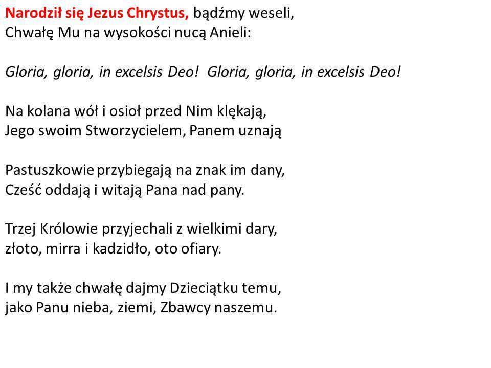 Narodził się Jezus Chrystus, bądźmy weseli, Chwałę Mu na wysokości nucą Anieli: Gloria, gloria, in excelsis Deo! Gloria, gloria, in excelsis Deo! Na k