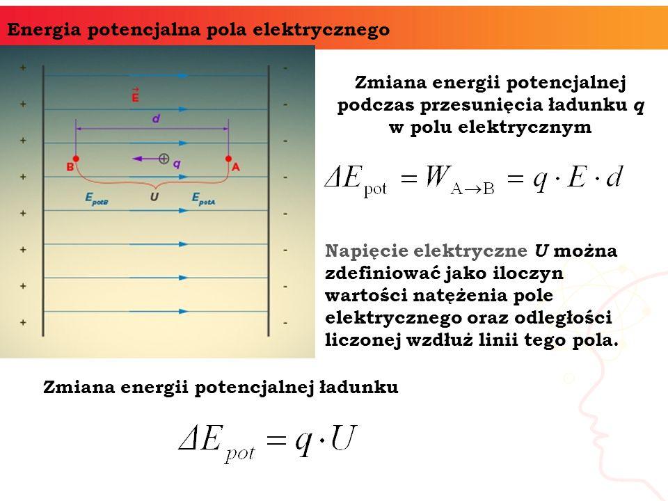 Energia potencjalna pola elektrycznego Zmiana energii potencjalnej podczas przesunięcia ładunku q w polu elektrycznym Zmiana energii potencjalnej ładunku Napięcie elektryczne U można zdefiniować jako iloczyn wartości natężenia pole elektrycznego oraz odległości liczonej wzdłuż linii tego pola.