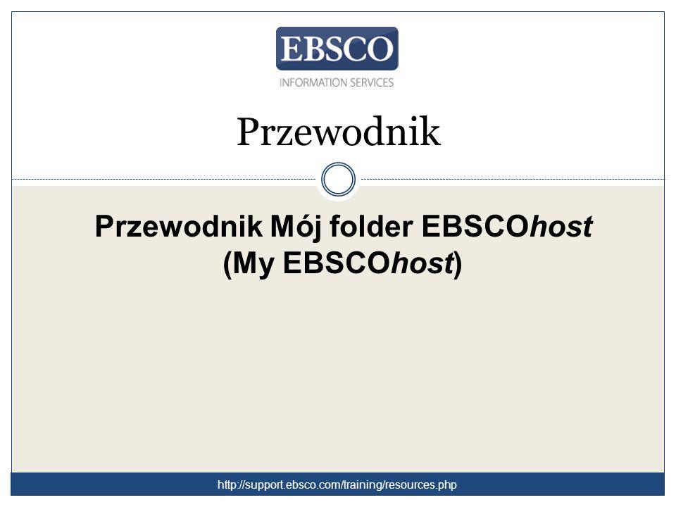 Przewodnik Przewodnik Mój folder EBSCOhost (My EBSCOhost) http://support.ebsco.com/training/resources.php