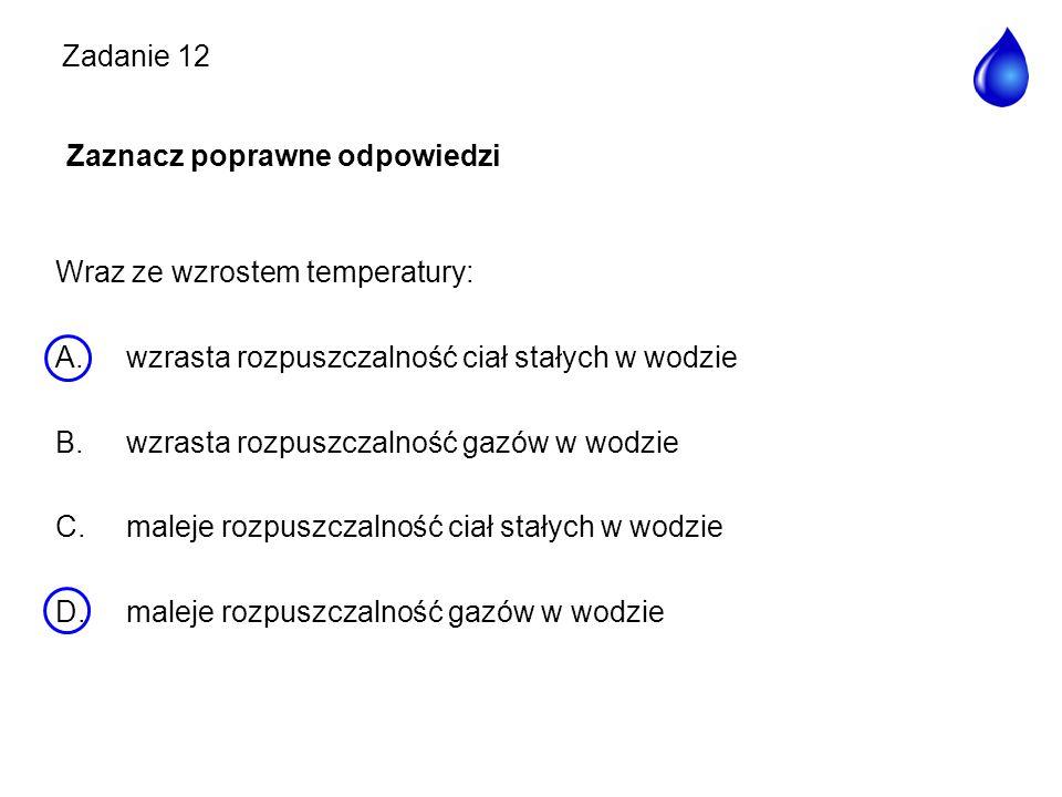 Zadanie 12 Zaznacz poprawne odpowiedzi Wraz ze wzrostem temperatury: A.wzrasta rozpuszczalność ciał stałych w wodzie B.wzrasta rozpuszczalność gazów w