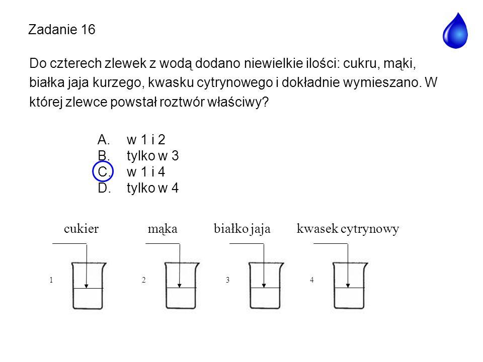 A. w 1 i 2 B. tylko w 3 C. w 1 i 4 D. tylko w 4 Zadanie 16 cukier mąka białko jaja kwasek cytrynowy 1432 Do czterech zlewek z wodą dodano niewielkie i