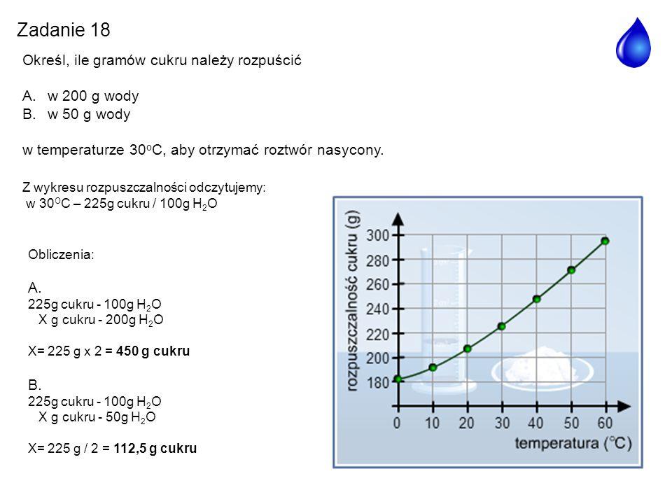 Zadanie 18 Określ, ile gramów cukru należy rozpuścić A.w 200 g wody B.w 50 g wody w temperaturze 30 o C, aby otrzymać roztwór nasycony. Obliczenia: A.