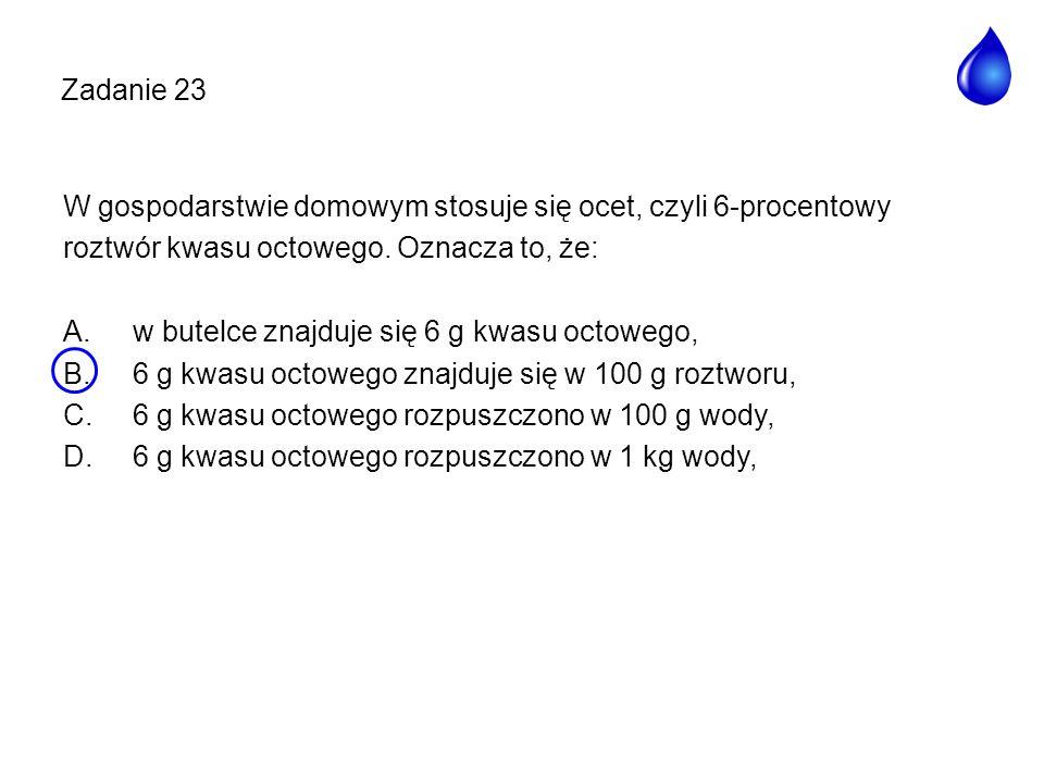 Zadanie 23 W gospodarstwie domowym stosuje się ocet, czyli 6-procentowy roztwór kwasu octowego. Oznacza to, że: A.w butelce znajduje się 6 g kwasu oct