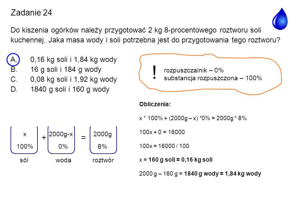 rozpuszczalnik – 0% substancja rozpuszczona – 100% ! += woda 2000g-x 0% roztwór 2000g 8%100% x sól Obliczenia: x * 100% + (2000g – x) *0% = 2000g * 8%