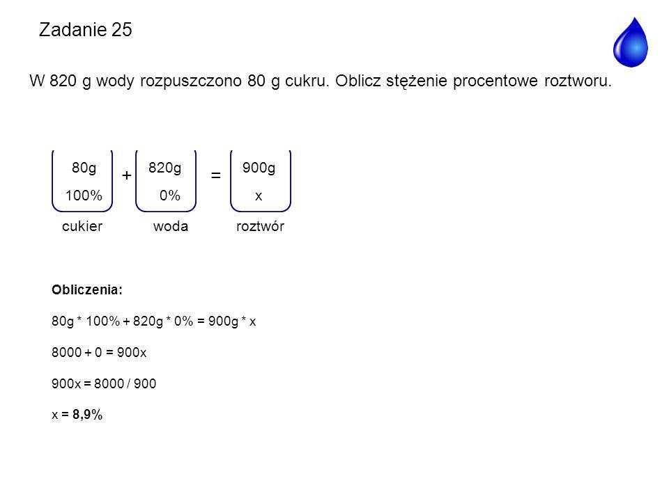 += woda 820g 0% roztwór 900g x100% 80g cukier Obliczenia: 80g * 100% + 820g * 0% = 900g * x 8000 + 0 = 900x 900x = 8000 / 900 x = 8,9% Zadanie 25 W 82
