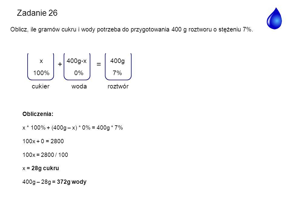 += woda 400g-x 0% roztwór 400g 7%100% x cukier Obliczenia: x * 100% + (400g – x) * 0% = 400g * 7% 100x + 0 = 2800 100x = 2800 / 100 x = 28g cukru 400g