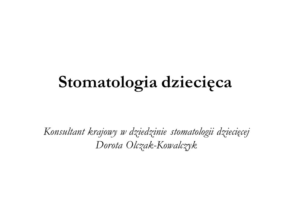 Stomatologia dziecięca Konsultant krajowy w dziedzinie stomatologii dziecięcej Dorota Olczak-Kowalczyk