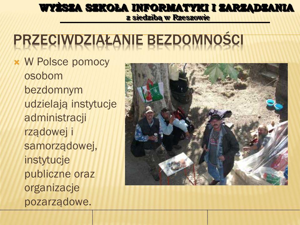 WYŻSZA SZKOŁA INFORMATYKI I ZARZĄDZANIA z siedzibą w Rzeszowie WYŻSZA SZKOŁA INFORMATYKI I ZARZĄDZANIA z siedzibą w Rzeszowie  W Polsce pomocy osobom bezdomnym udzielają instytucje administracji rządowej i samorządowej, instytucje publiczne oraz organizacje pozarządowe.