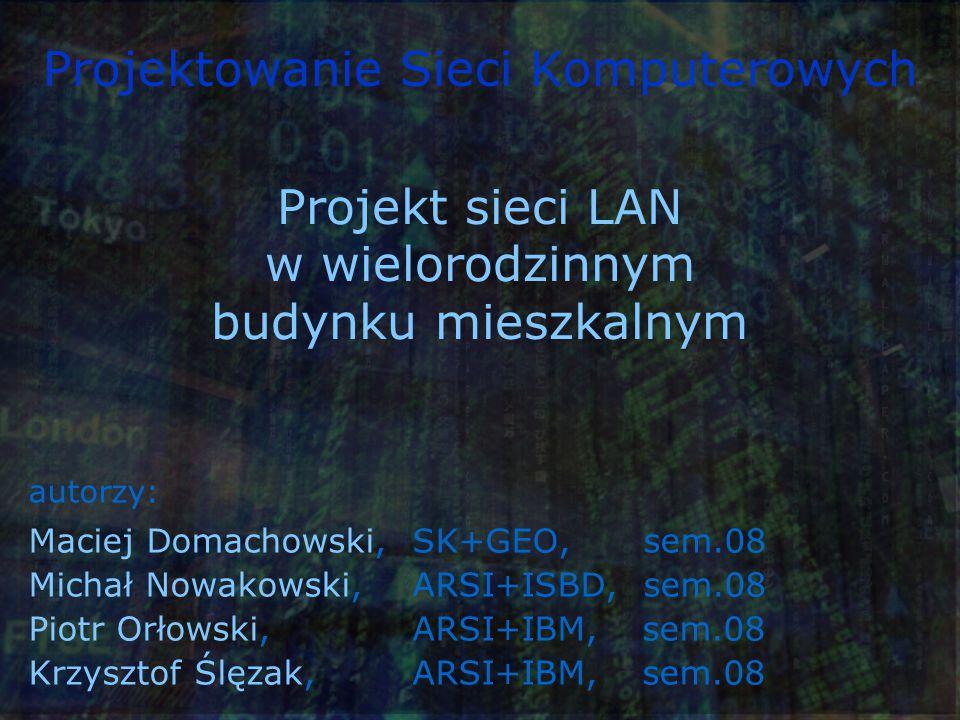 Projektowanie Sieci Komputerowych autorzy: Maciej Domachowski,SK+GEO, sem.08 Michał Nowakowski, ARSI+ISBD, sem.08 Piotr Orłowski, ARSI+IBM, sem.08 Krzysztof Ślęzak, ARSI+IBM, sem.08 Projekt sieci LAN w wielorodzinnym budynku mieszkalnym