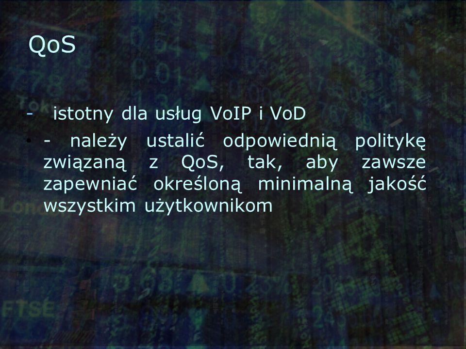 QoS - istotny dla usług VoIP i VoD - należy ustalić odpowiednią politykę związaną z QoS, tak, aby zawsze zapewniać określoną minimalną jakość wszystkim użytkownikom
