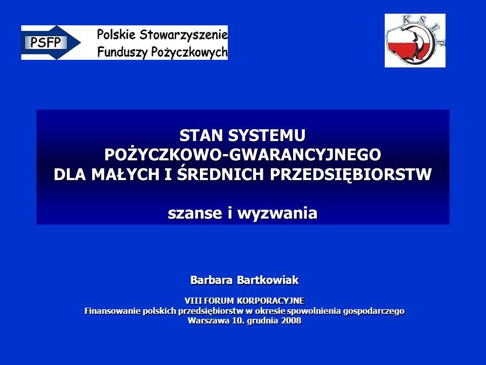 STAN SYSTEMU POŻYCZKOWO-GWARANCYJNEGO DLA MAŁYCH I ŚREDNICH PRZEDSIĘBIORSTW szanse i wyzwania Barbara Bartkowiak VIII FORUM KORPORACYJNE Finansowanie polskich przedsiębiorstw w okresie spowolnienia gospodarczego Warszawa 10.