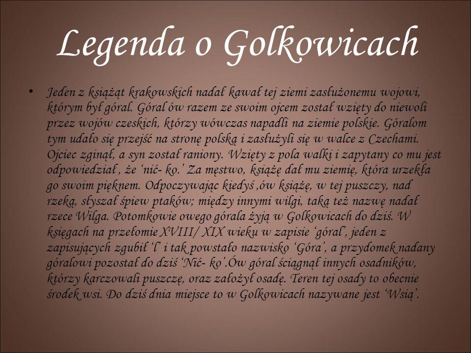 Legenda o Golkowicach Jeden z książąt krakowskich nadał kawał tej ziemi zasłużonemu wojowi, którym był góral. Góral ów razem ze swoim ojcem został wzi