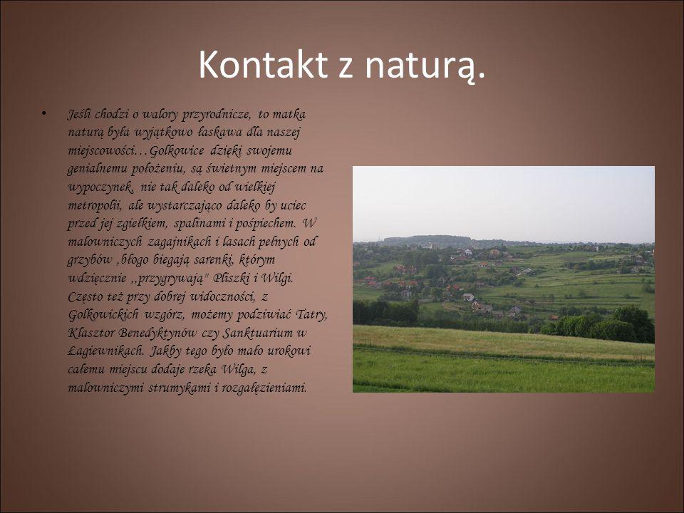 Kontakt z naturą. Jeśli chodzi o walory przyrodnicze, to matka naturą była wyjątkowo łaskawa dla naszej miejscowości…Golkowice dzięki swojemu genialne