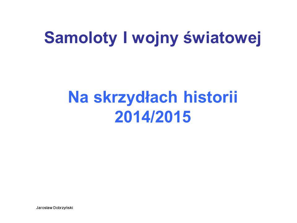 Samoloty I wojny światowej Na skrzydłach historii 2014/2015 Jarosław Dobrzyński