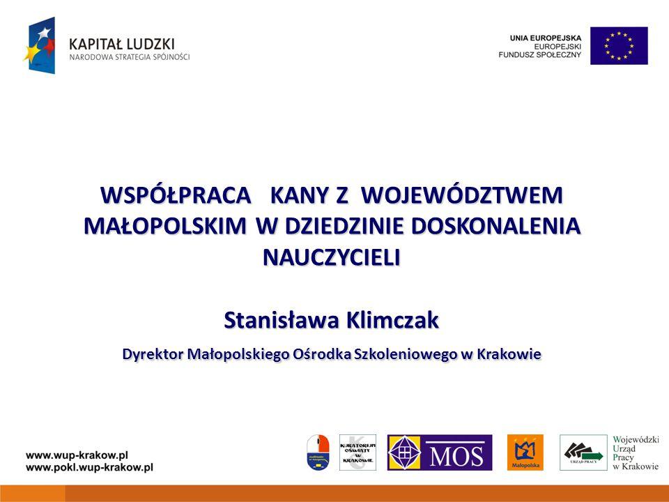WSPÓŁPRACA KANY Z WOJEWÓDZTWEM MAŁOPOLSKIM W DZIEDZINIE DOSKONALENIA NAUCZYCIELI Stanisława Klimczak Dyrektor Małopolskiego Ośrodka Szkoleniowego w Kr