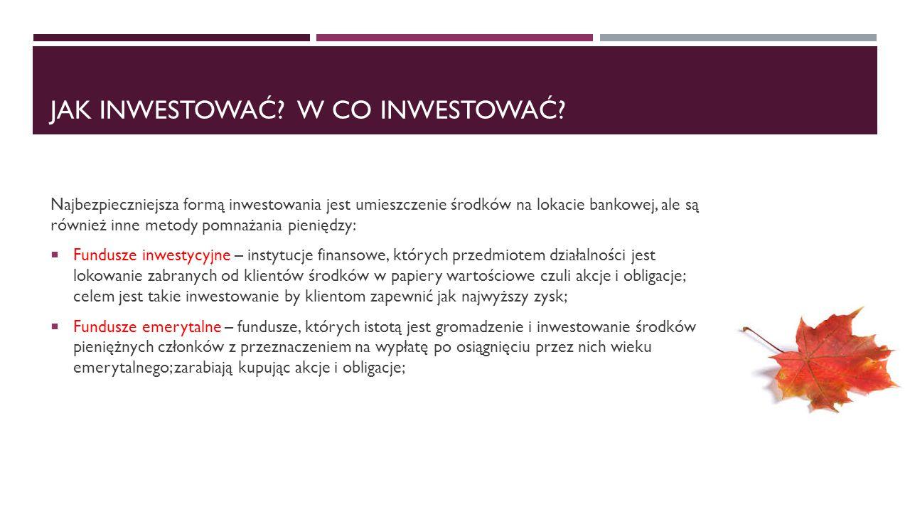 JAK INWESTOWAĆ? W CO INWESTOWAĆ? Najbezpieczniejsza formą inwestowania jest umieszczenie środków na lokacie bankowej, ale są również inne metody pomna