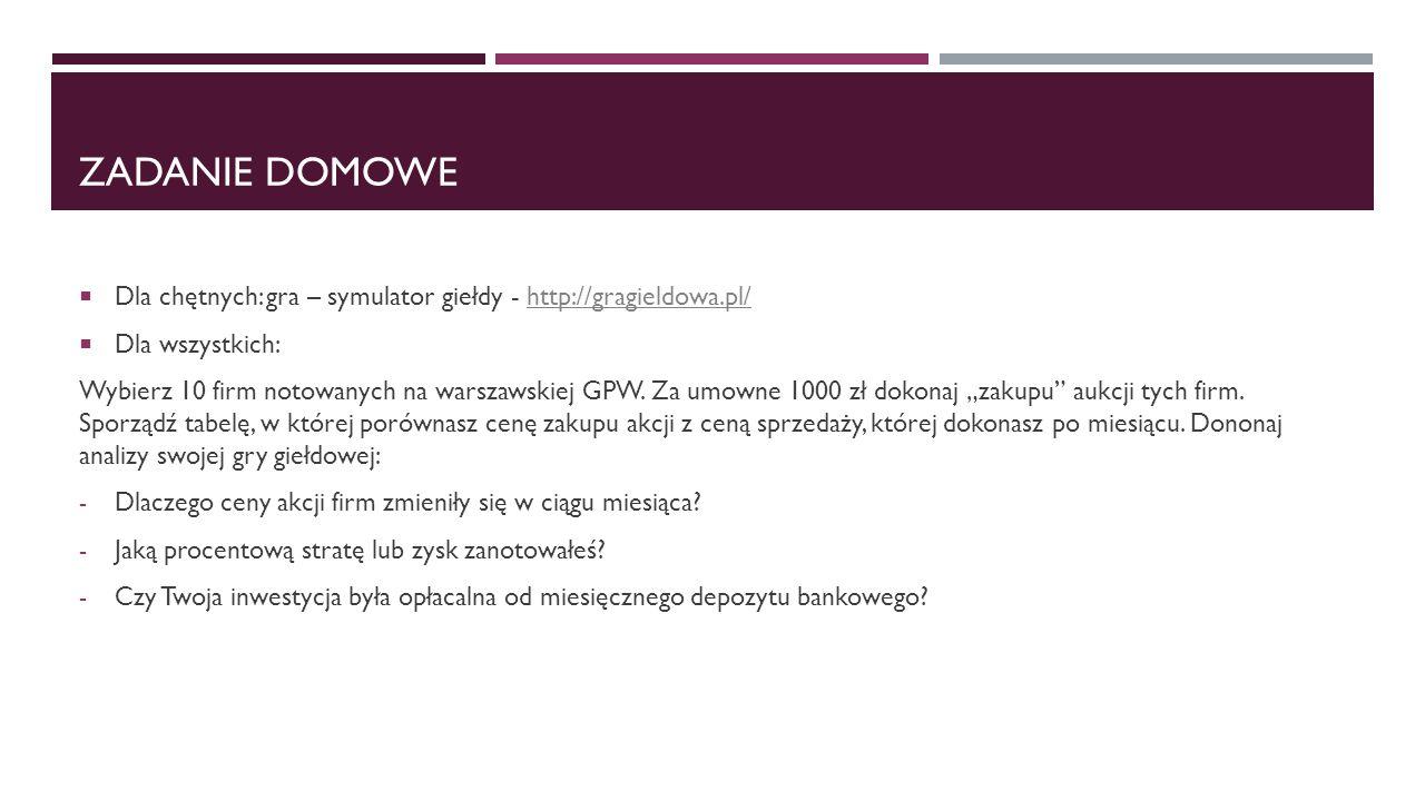 ZADANIE DOMOWE  Dla chętnych: gra – symulator giełdy - http://gragieldowa.pl/http://gragieldowa.pl/  Dla wszystkich: Wybierz 10 firm notowanych na w