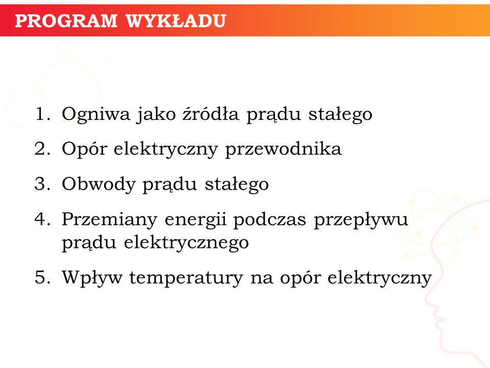 PROGRAM WYKŁADU 1.Ogniwa jako źródła prądu stałego 2.Opór elektryczny przewodnika 3.Obwody prądu stałego 4.Przemiany energii podczas przepływu prądu e