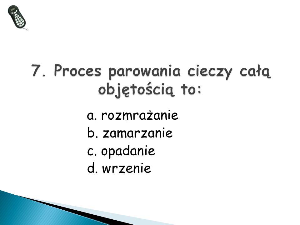 a. rozmrażanie b. zamarzanie c. opadanie d. wrzenie