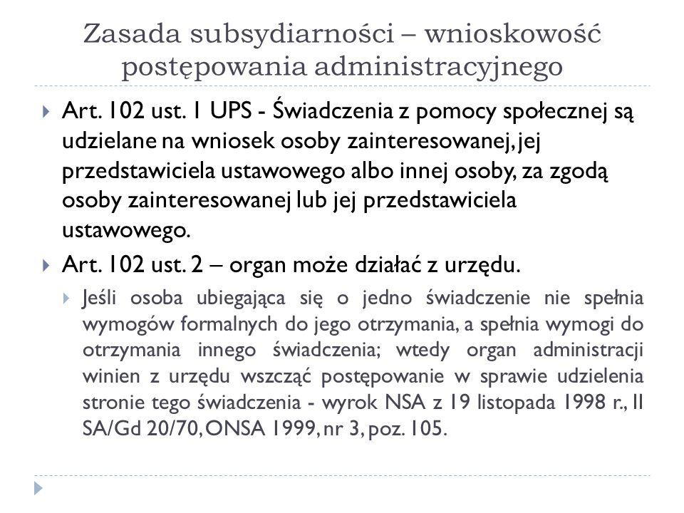 Zasada subsydiarności – wnioskowość postępowania administracyjnego  Art. 102 ust. 1 UPS - Świadczenia z pomocy społecznej są udzielane na wniosek oso