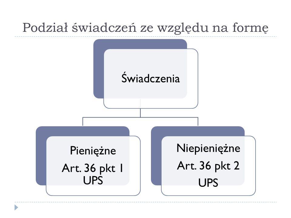 Podział świadczeń ze względu na formę Świadczenia Pieniężne Art. 36 pkt 1 UPS Niepieniężne Art. 36 pkt 2 UPS