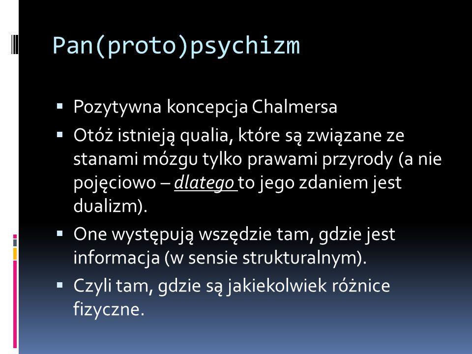 Pan(proto)psychizm  Pozytywna koncepcja Chalmersa  Otóż istnieją qualia, które są związane ze stanami mózgu tylko prawami przyrody (a nie pojęciowo – dlatego to jego zdaniem jest dualizm).