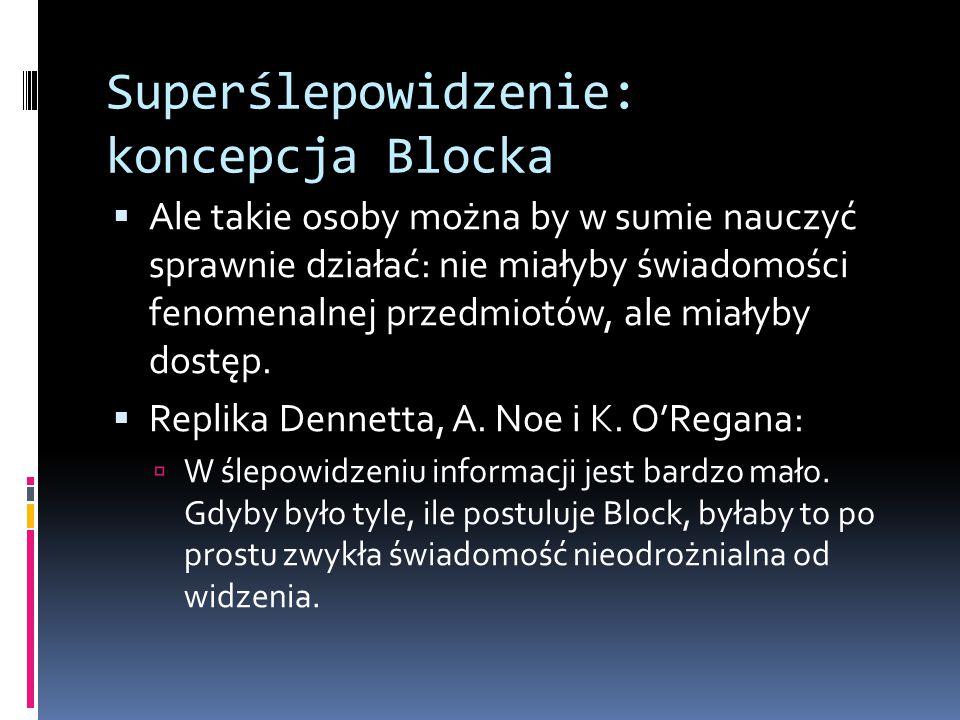 Superślepowidzenie: koncepcja Blocka  Ale takie osoby można by w sumie nauczyć sprawnie działać: nie miałyby świadomości fenomenalnej przedmiotów, ale miałyby dostęp.