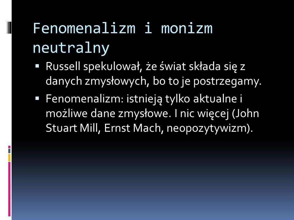 Fenomenalizm i monizm neutralny  Russell spekulował, że świat składa się z danych zmysłowych, bo to je postrzegamy.