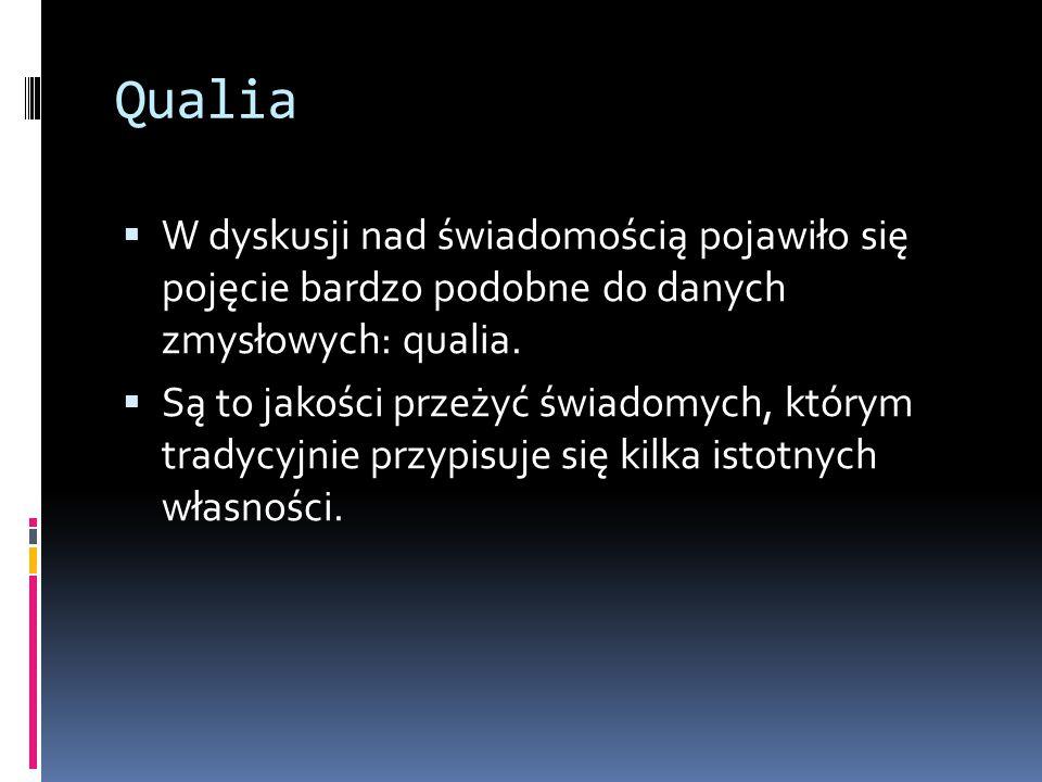 Qualia  W dyskusji nad świadomością pojawiło się pojęcie bardzo podobne do danych zmysłowych: qualia.