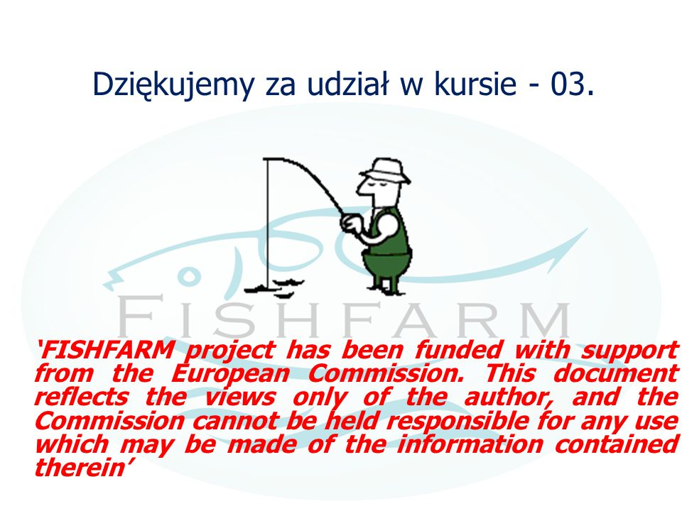 Dziękujemy za udział w kursie - 03. 'FISHFARM project has been funded with support from the European Commission. This document reflects the views only