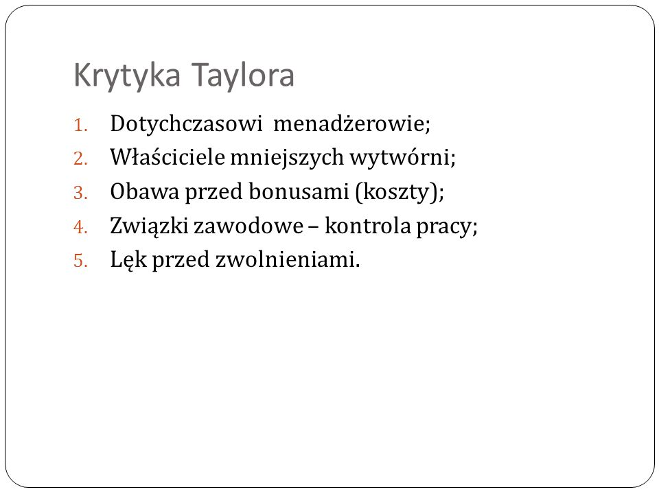 Krytyka Taylora 1. Dotychczasowi menadżerowie; 2. Właściciele mniejszych wytwórni; 3. Obawa przed bonusami (koszty); 4. Związki zawodowe – kontrola pr