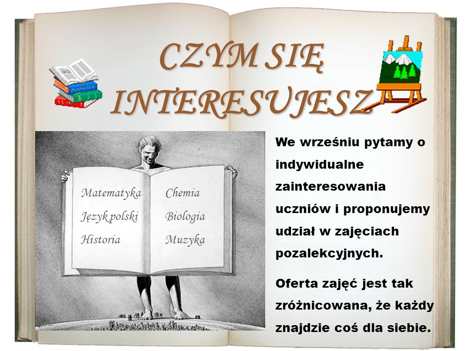 CZYM SIĘ INTERESUJESZ Matematyka Język polski Historia Chemia Biologia Muzyka We wrześniu pytamy o indywidualne zainteresowania uczniów i proponujemy udział w zajęciach pozalekcyjnych.