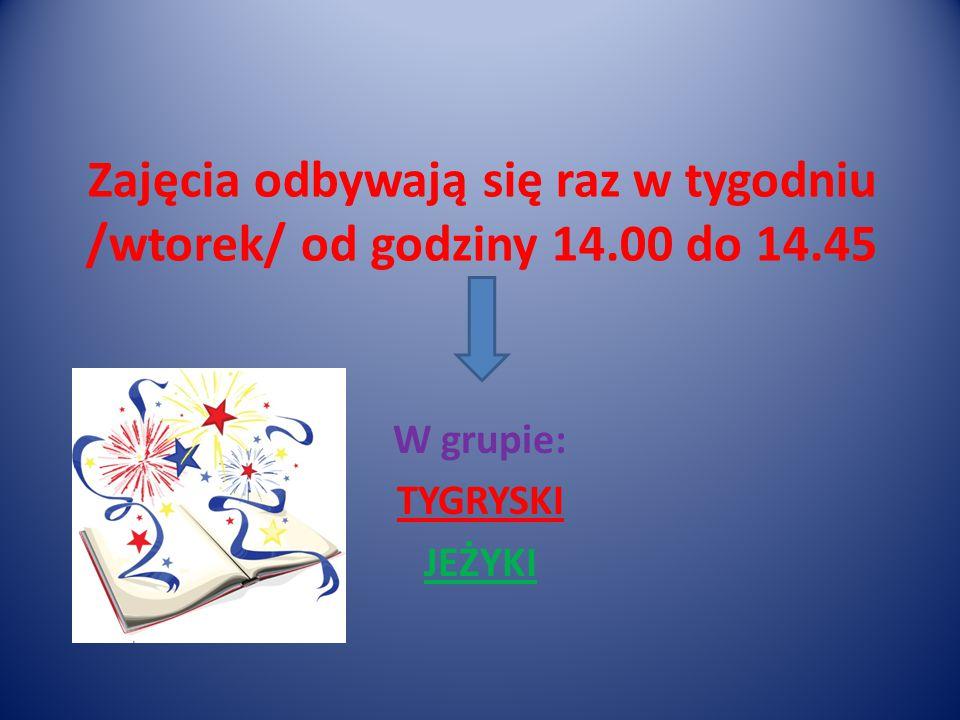 Zajęcia odbywają się raz w tygodniu /wtorek/ od godziny 14.00 do 14.45 W grupie: TYGRYSKI JEŻYKI