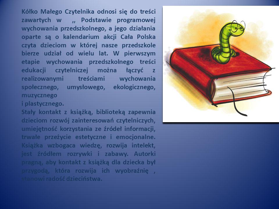 Kółko Małego Czytelnika odnosi się do treści zawartych w,, Podstawie programowej wychowania przedszkolnego, a jego działania oparte są o kalendarium akcji Cała Polska czyta dzieciom w której nasze przedszkole bierze udział od wielu lat.