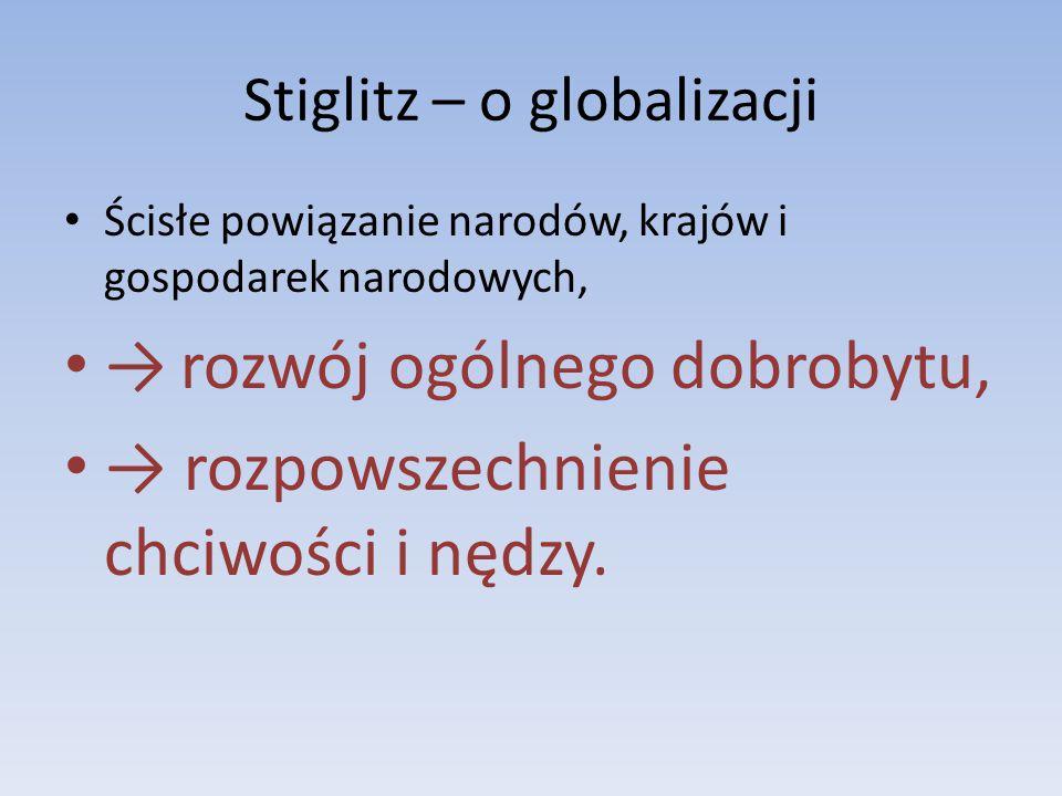 Stiglitz – o globalizacji Ścisłe powiązanie narodów, krajów i gospodarek narodowych, → rozwój ogólnego dobrobytu, → rozpowszechnienie chciwości i nędzy.