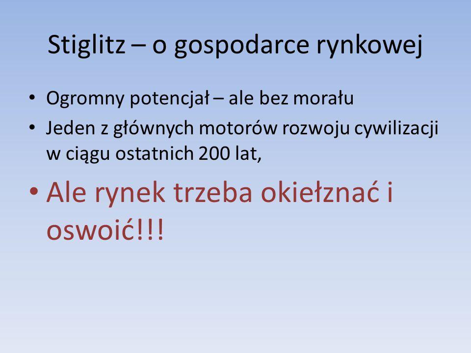 Stiglitz – o gospodarce rynkowej Ogromny potencjał – ale bez morału Jeden z głównych motorów rozwoju cywilizacji w ciągu ostatnich 200 lat, Ale rynek trzeba okiełznać i oswoić!!!