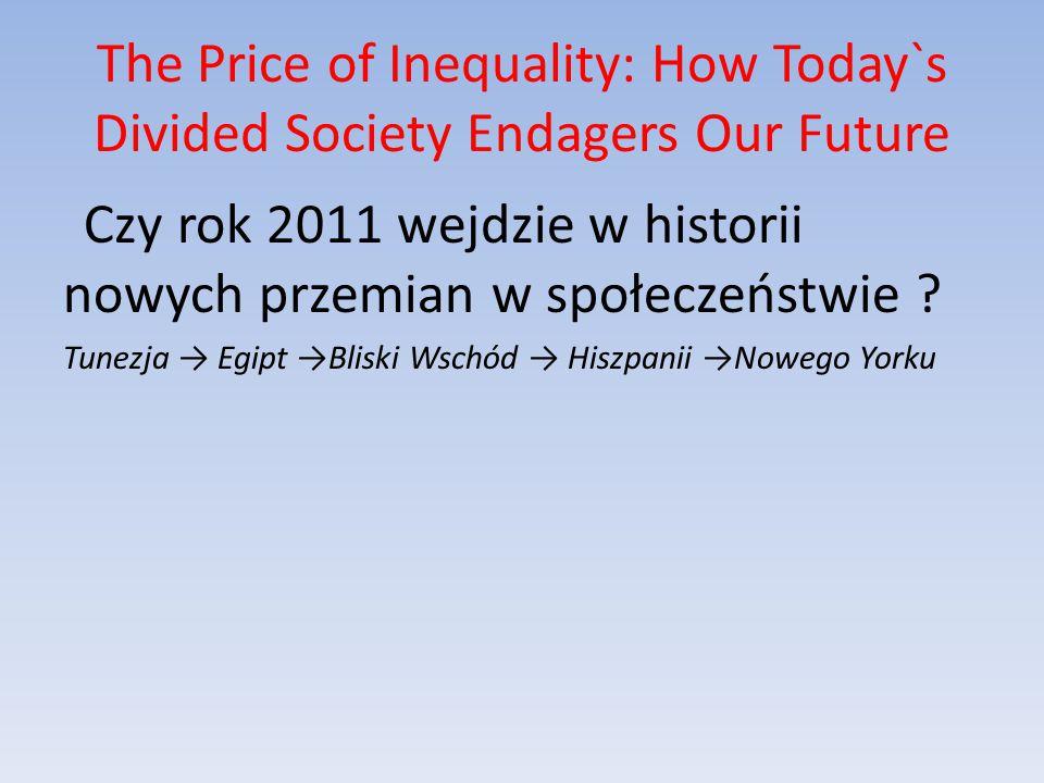 The Price of Inequality: How Today`s Divided Society Endagers Our Future Czy rok 2011 wejdzie w historii nowych przemian w społeczeństwie .