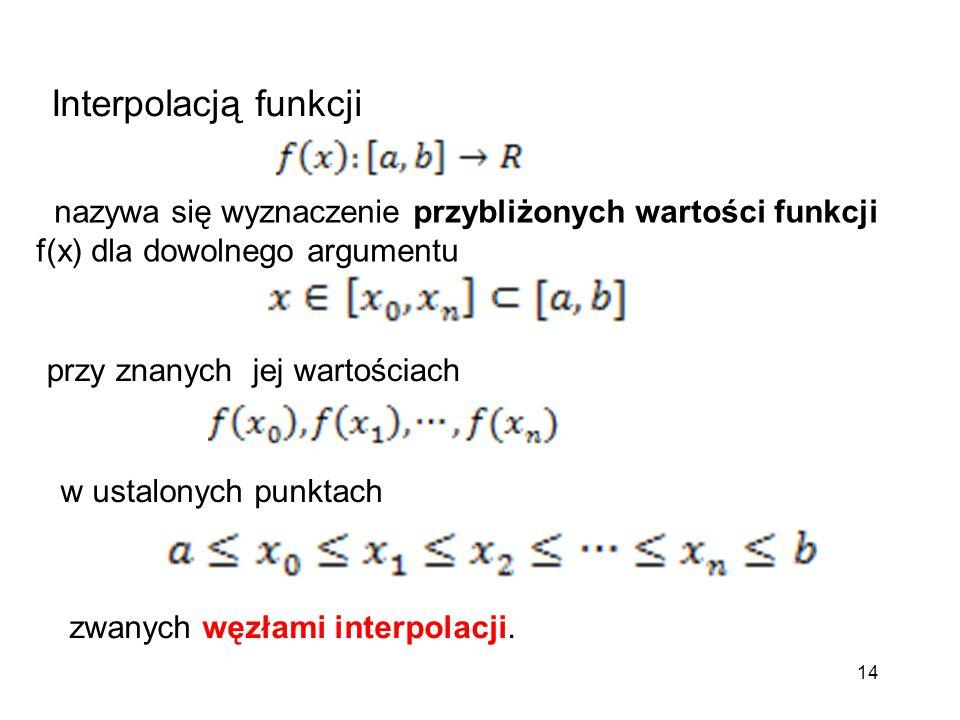 14 Interpolacją funkcji nazywa się wyznaczenie przybliżonych wartości funkcji f(x) dla dowolnego argumentu przy znanych jej wartościach w ustalonych p