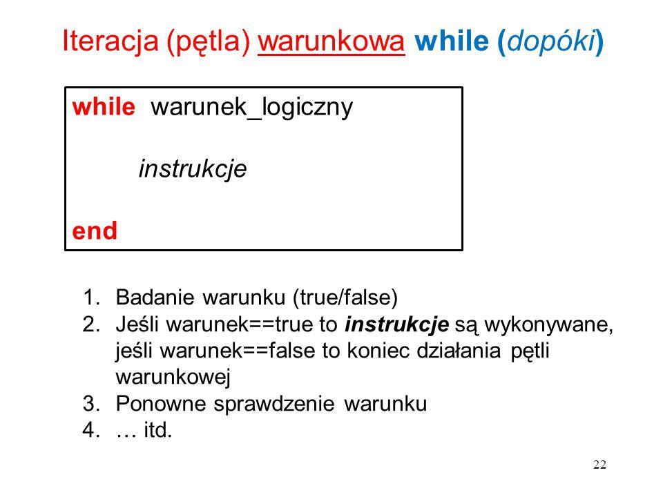 22 Iteracja (pętla) warunkowa while (dopóki) while warunek_logiczny instrukcje end 1.Badanie warunku (true/false) 2.Jeśli warunek==true to instrukcje