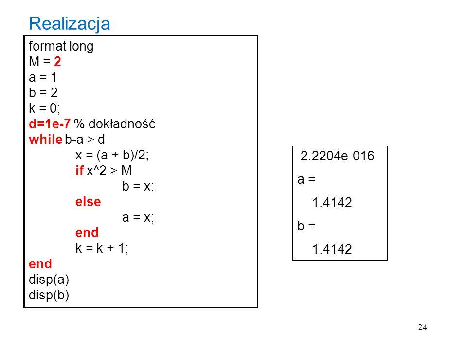 24 format long M = 2 a = 1 b = 2 k = 0; d=1e-7 % dokładność while b-a > d x = (a + b)/2; if x^2 > M b = x; else a = x; end k = k + 1; end disp(a) disp